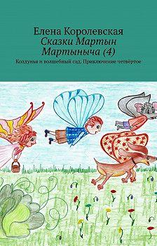 Елена Королевская - Сказки Мартын Мартыныча(4). Колдунья и волшебный сад. Приключение четвёртое