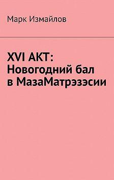 Марк Измайлов - XVI акт: Новогодний бал в МазаМатрэзэсии