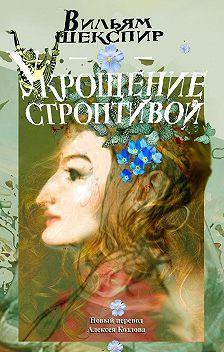 Уильям Шекспир - Укрощение строптивой. Новый перевод Алексея Козлова