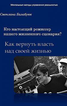 Светлана Балабуюк - Кто настоящий режиссер нашего жизненного сценария? Как вернуть власть над своей жизнью
