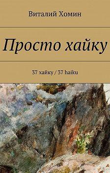 Виталий Хомин - Просто хайку. 37 хайку / 37 haiku