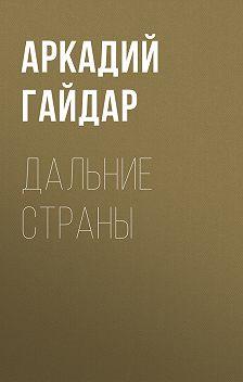 Аркадий Гайдар - Дальние страны