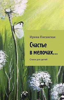 Ирина Писанская - Счастье в мелочах… Стихи для детей