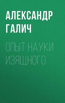 Александр Галич - Опыт науки изящного