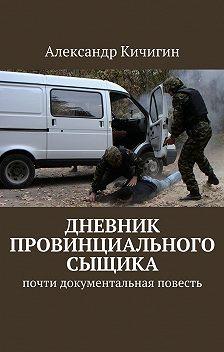 Александр Кичигин - Дневник провинциального сыщика. Почти документальная повесть