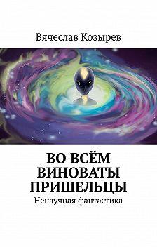 Вячеслав Козырев - Во всём виноваты пришельцы. Ненаучная фантастика