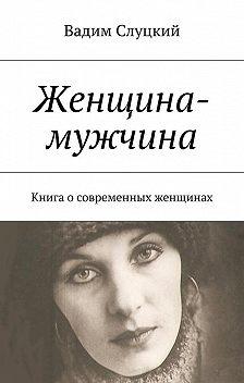 Вадим Слуцкий - Женщина-мужчина. Книга осовременных женщинах
