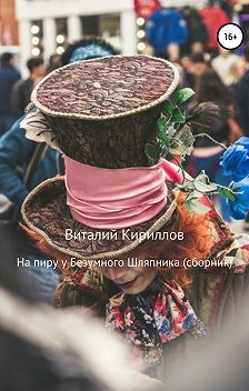 Виталий Кириллов - На пиру у Безумного Шляпника. Сборник рассказов