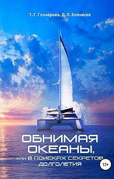 Т. Гончарова - Обнимая океаны, или В поисках секретов долголетия