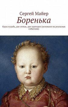 Сергей Майер - Боренька. Одна судьба, две семьи, две трагедии (основано нареальных событиях)