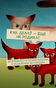 Римма Ефимкина - Как дела?– Еще неродила! Возможности психотерапии в исцелении бесплодия