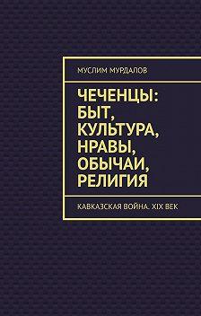Муслим Мурдалов - Чеченцы: быт, культура, нравы, обычаи, религия. Кавказская война. XIXвек