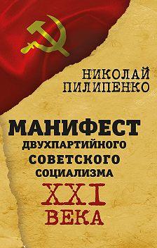 Николай Пилипенко - Манифест двухпартийного советского социализма XXI века