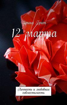 Ирина Грит - 12 марта. Личность илюбовная совместимость