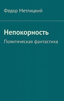 Федор Метлицкий - Непокорность. Политическая фантастика