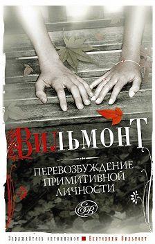 Екатерина Вильмонт - Перевозбуждение примитивной личности
