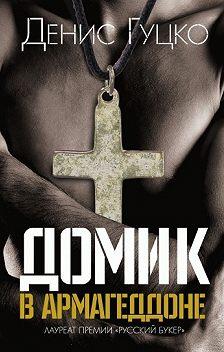 Денис Гуцко - Домик в Армагеддоне