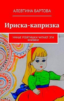 Алевтина Бартова - Ириска-капризка. Умные ребятишки читают эти книжки