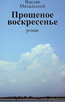 Вацлав Михальский - Собрание сочинений в десяти томах. Том восьмой. Прощеное воскресенье