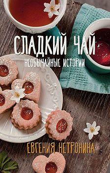 Евгения Нетронина - Сладкий чай. Необычайные истории