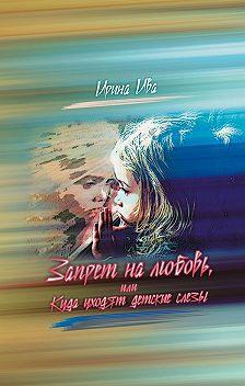 Ирина Ива - Запрет на любовь, или Куда уходят детские слёзы