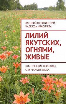Василий Полятинский - Лилий якутских, огнями, живые. Поэтические переводы с якутского языка