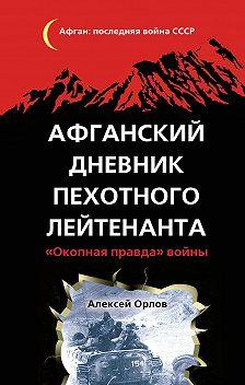 Алексей Орлов - Афганский дневник пехотного лейтенанта. «Окопная правда» войны