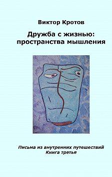 Виктор Кротов - Дружба с жизнью: пространства мышления. Письма из внутренних путешествий. Книга третья