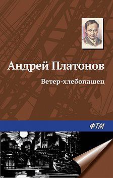 Андрей Платонов - Ветер-хлебопашец