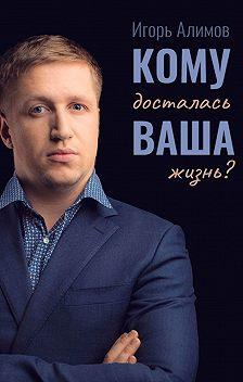 Игорь Алимов - Кому досталась Вашажизнь?