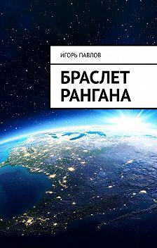 Игорь Павлов - Браслет Рангана