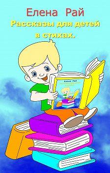 Елена Рай - Рассказы для детей в стихах