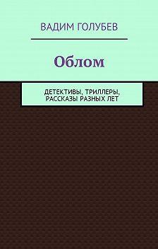 Вадим Голубев - Облом. Детективы, триллеры, рассказы разныхлет