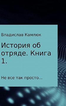Владислав Камлюк - История об отряде. Книга первая