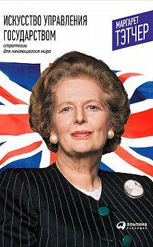 Маргарет Тэтчер - Искусство управления государством: Стратегии для меняющегося мира