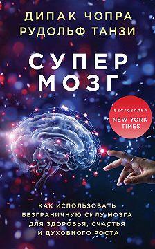 Дипак Чопра - Супермозг. Как использовать безграничную силу мозга для здоровья, счастья и духовного роста