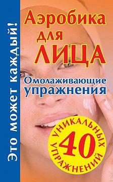 Unidentified author - Аэробика для лица: омолаживающие упражнения