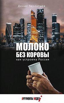 Денис Терентьев - Молоко без коровы. Как устроена Россия