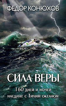 Федор Конюхов - Сила веры. 160дней иночей наедине сТихим океаном
