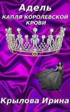 Ирина Крылова - Адель. Капля королевской крови