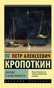 Пётр Кропоткин - Анархия и нравственность (сборник)