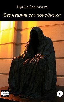 Ирина Замотина - Евангелие от покойника