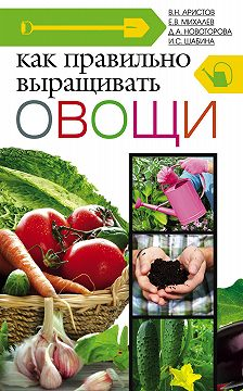 Дина Новоторова - Как правильно выращивать овощи