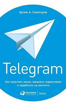 Артем Сенаторов - Telegram. Как запустить канал, привлечь подписчиков и заработать на контенте