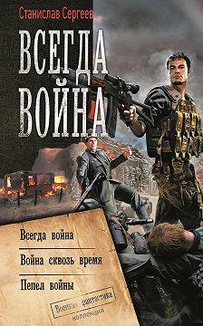 Станислав Сергеев - Всегда война: Всегда война. Война сквозь время. Пепел войны (сборник)