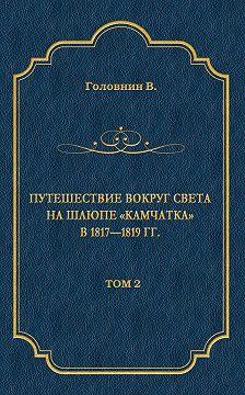 Василий Головнин - Путешествие вокруг света на шлюпе «Камчатка» в 1817—1819 гг. Том 2