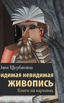 Юлия Щербинина - Видимая невидимая живопись. Книги на картинах