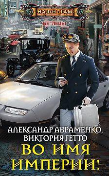 Александр Авраменко - Во имя Империи!