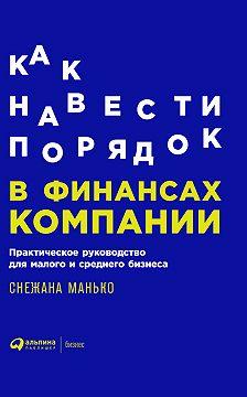 Снежана Манько - Как навести порядок в финансах компании: Практическое руководство для малого и среднего бизнеса