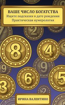 Ирина Валентино - Ваше число богатства. Ищите подсказки в дате рождения. Практическая нумерология